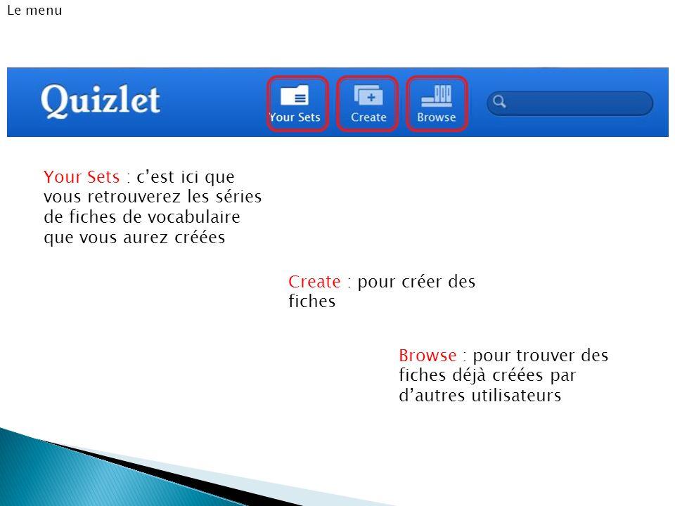 Le menu Your Sets : cest ici que vous retrouverez les séries de fiches de vocabulaire que vous aurez créées Create : pour créer des fiches Browse : po