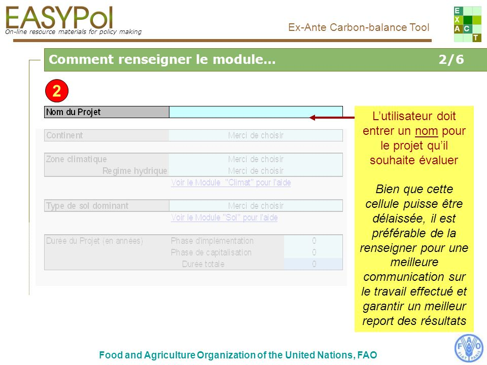 On-line resource materials for policy making Food and Agriculture Organization of the United Nations, FAO Ex-Ante Carbon-balance Tool Sélectionner le Continent relatif au projet Cela va influencer et conditionner certaines valeurs par défaut 3 Comment renseigner le module…3/6