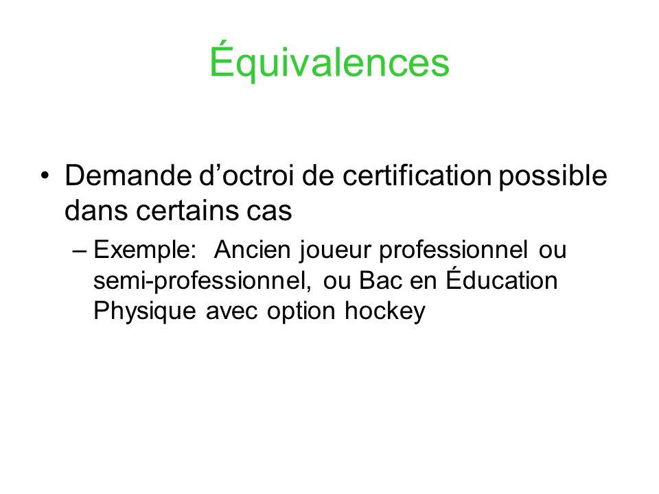 Équivalences Demande doctroi de certification possible dans certains cas –Exemple: Ancien joueur professionnel ou semi-professionnel, ou Bac en Éducation Physique avec option hockey