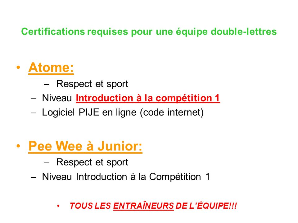 Certifications requises pour une équipe double-lettres Atome: –Respect et sport –Niveau Introduction à la compétition 1 –Logiciel PIJE en ligne (code internet) Pee Wee à Junior: –Respect et sport –Niveau Introduction à la Compétition 1 TOUS LES ENTRAÎNEURS DE LÉQUIPE!!!