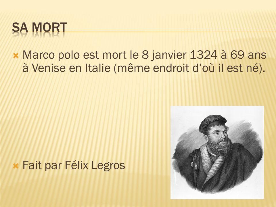 Marco polo est mort le 8 janvier 1324 à 69 ans à Venise en Italie (même endroit doù il est né). Fait par Félix Legros