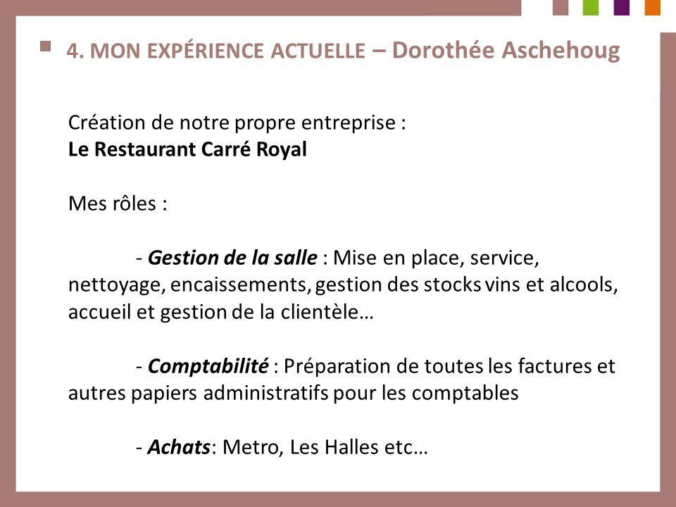 4. MON EXPÉRIENCE ACTUELLE – Dorothée Aschehoug Création de notre propre entreprise : Le Restaurant Carré Royal Mes rôles : - Gestion de la salle : Mi