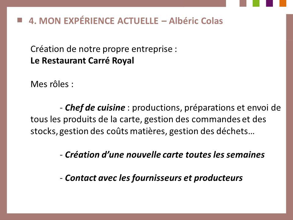 4. MON EXPÉRIENCE ACTUELLE – Albéric Colas Création de notre propre entreprise : Le Restaurant Carré Royal Mes rôles : - Chef de cuisine : productions