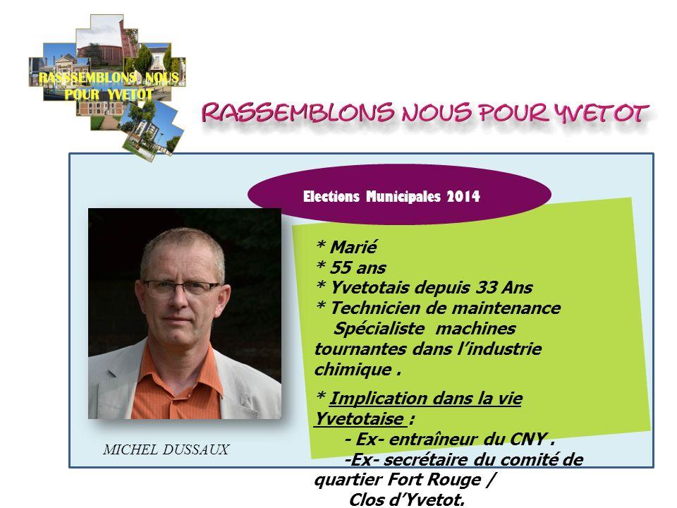 Elections Municipales 2014 MICHEL DUSSAUX * Marié * 55 ans * Yvetotais depuis 33 Ans * Technicien de maintenance Spécialiste machines tournantes dans