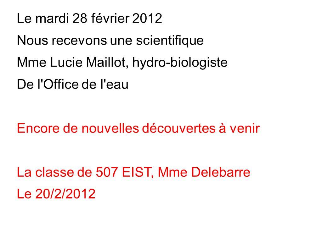 Le mardi 28 février 2012 Nous recevons une scientifique Mme Lucie Maillot, hydro-biologiste De l'Office de l'eau Encore de nouvelles découvertes à ven