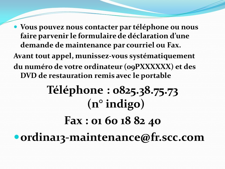 Vous pouvez nous contacter par téléphone ou nous faire parvenir le formulaire de déclaration dune demande de maintenance par courriel ou Fax.