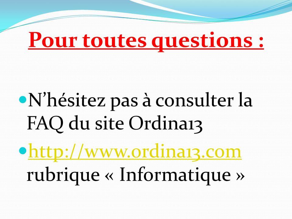 Pour toutes questions : Nhésitez pas à consulter la FAQ du site Ordina13 http://www.ordina13.com rubrique « Informatique » http://www.ordina13.com
