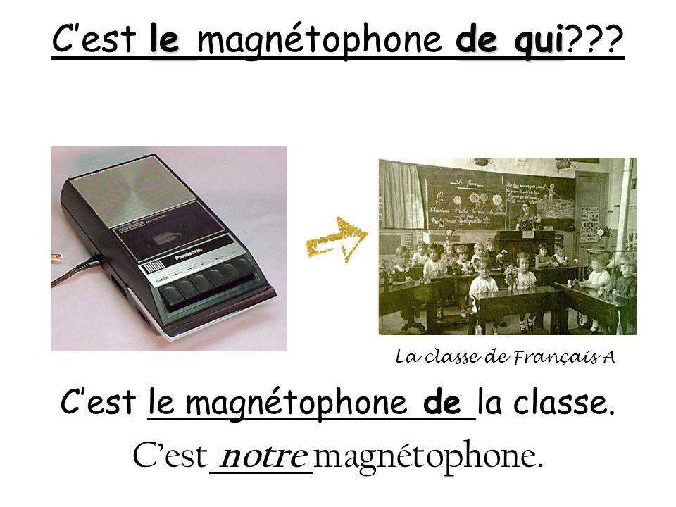le de qui Cest le magnétophone de qui??? Cest le magnétophone de la classe. Cest notre magnétophone. La classe de Français A