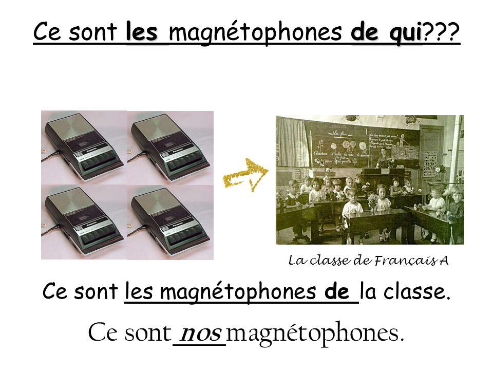 les de qui Ce sont les magnétophones de qui??? Ce sont les magnétophones de la classe. Ce sont nos magnétophones. La classe de Français A