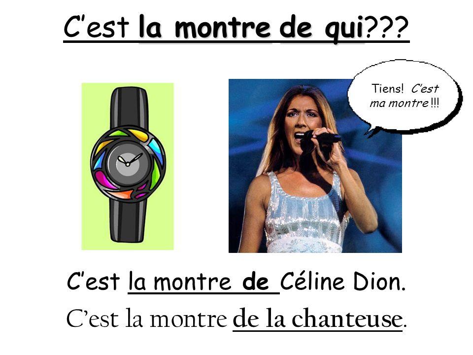 la montrede qui Cest la montre de qui??? Cest la montre de Céline Dion. Cest la montre de la chanteuse. Tiens! Cest ma montre !!!