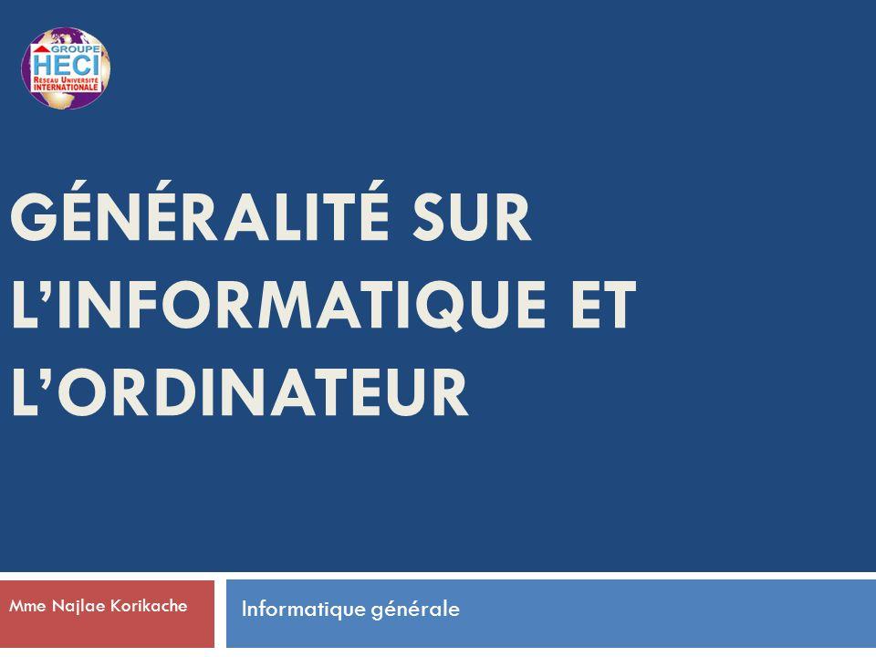 GÉNÉRALITÉ SUR LINFORMATIQUE ET LORDINATEUR Mme Najlae Korikache Informatique générale