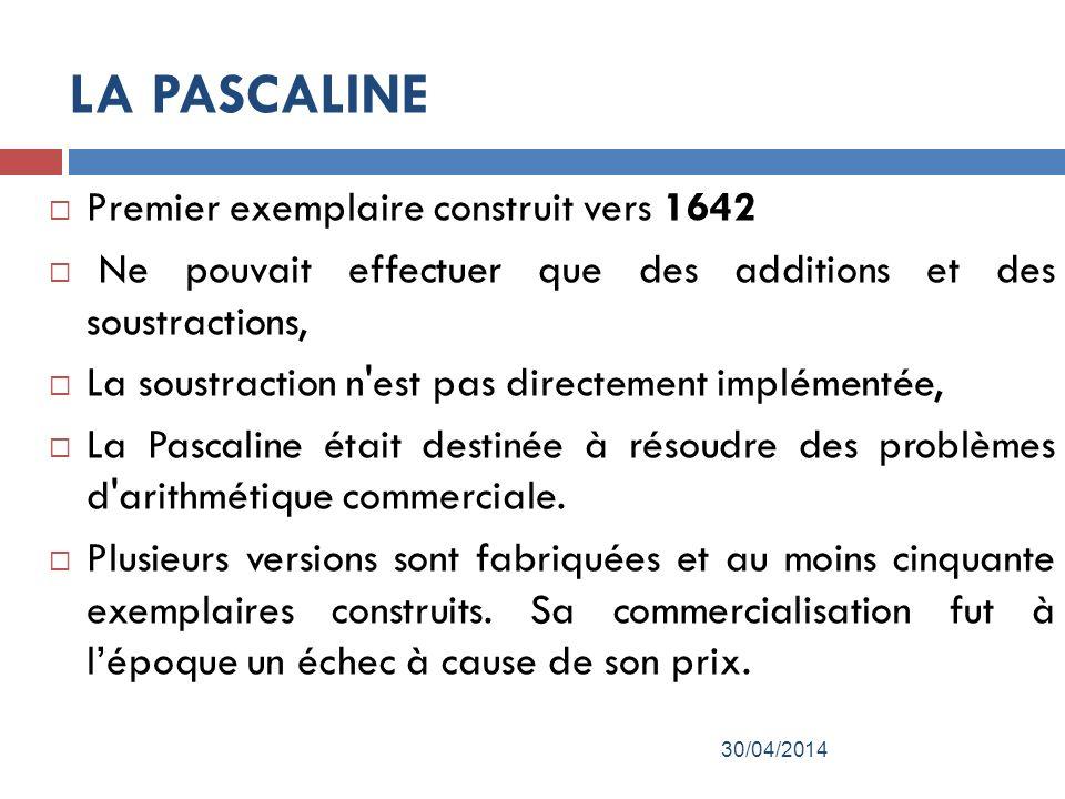 LA PASCALINE Premier exemplaire construit vers 1642 Ne pouvait effectuer que des additions et des soustractions, La soustraction n est pas directement implémentée, La Pascaline était destinée à résoudre des problèmes d arithmétique commerciale.