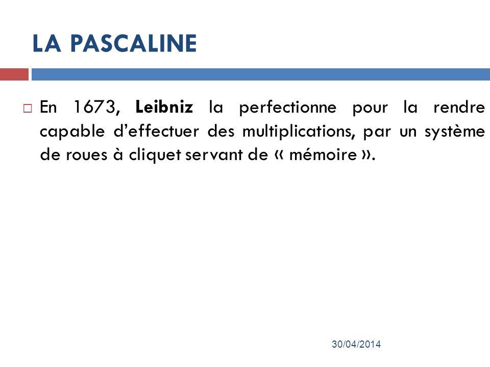 LA PASCALINE En 1673, Leibniz la perfectionne pour la rendre capable deffectuer des multiplications, par un système de roues à cliquet servant de « mémoire ».