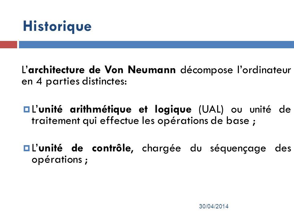 Historique Larchitecture de Von Neumann décompose lordinateur en 4 parties distinctes: Lunité arithmétique et logique (UAL) ou unité de traitement qui effectue les opérations de base ; Lunité de contrôle, chargée du séquençage des opérations ; 30/04/2014