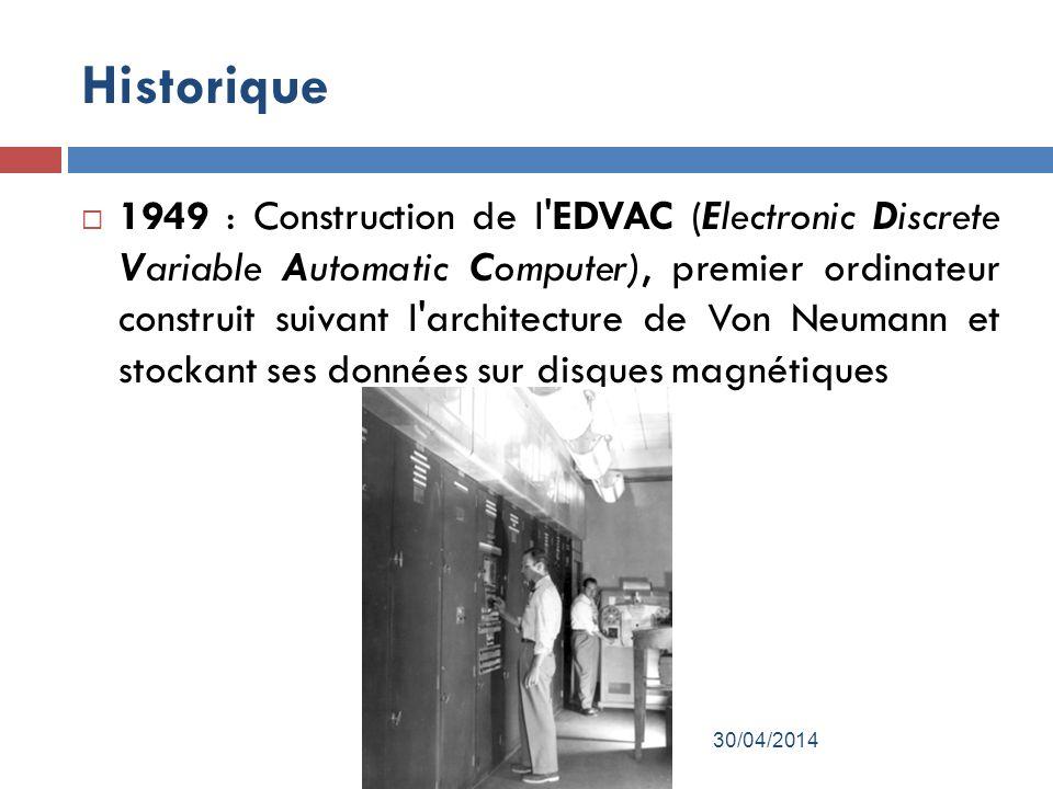 Historique 1949 : Construction de l EDVAC (Electronic Discrete Variable Automatic Computer), premier ordinateur construit suivant l architecture de Von Neumann et stockant ses données sur disques magnétiques 30/04/2014