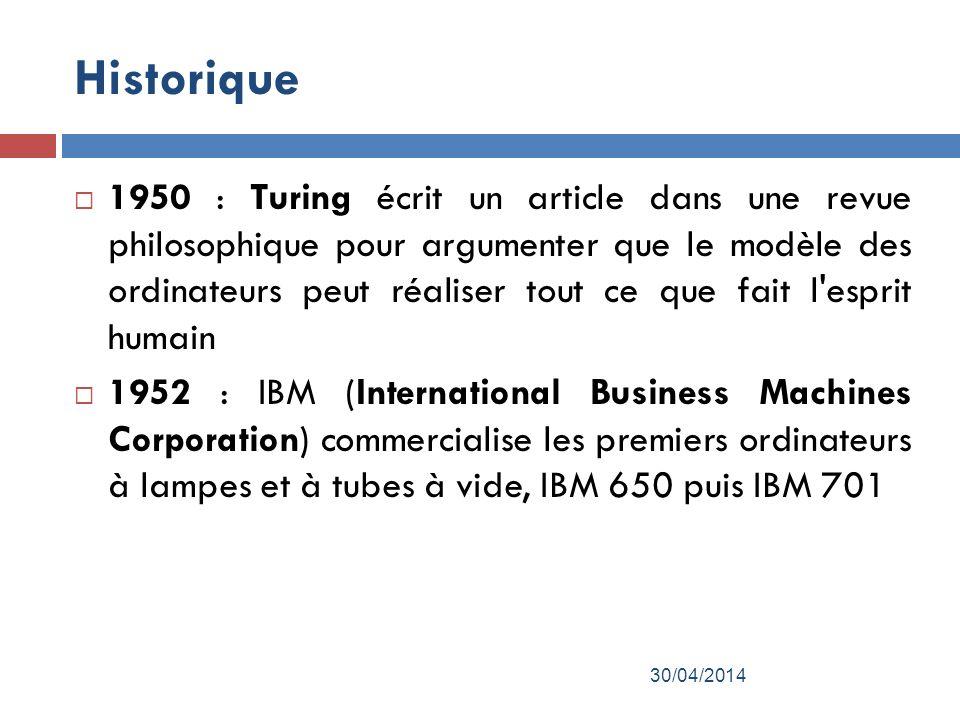 Historique 1950 : Turing écrit un article dans une revue philosophique pour argumenter que le modèle des ordinateurs peut réaliser tout ce que fait l esprit humain 1952 : IBM (International Business Machines Corporation) commercialise les premiers ordinateurs à lampes et à tubes à vide, IBM 650 puis IBM 701 30/04/2014