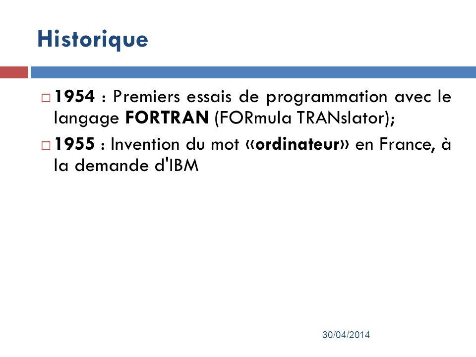 Historique 1954 : Premiers essais de programmation avec le langage FORTRAN (FORmula TRANslator); 1955 : Invention du mot «ordinateur» en France, à la demande d IBM 30/04/2014