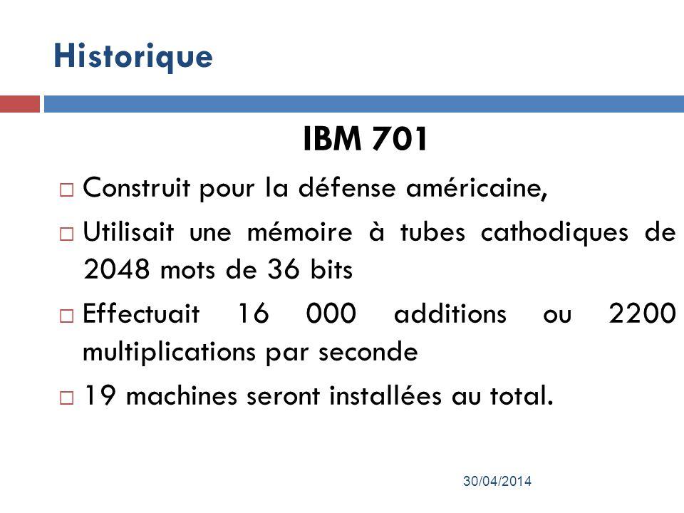 Historique IBM 701 Construit pour la défense américaine, Utilisait une mémoire à tubes cathodiques de 2048 mots de 36 bits Effectuait 16 000 additions ou 2200 multiplications par seconde 19 machines seront installées au total.