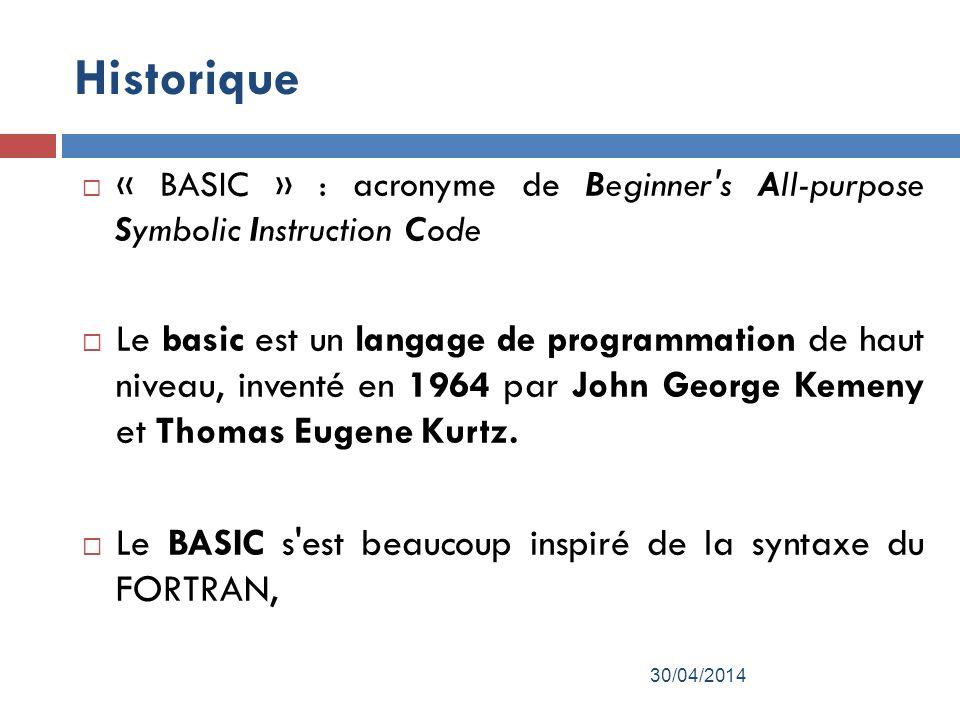 Historique « BASIC » : acronyme de Beginner s All-purpose Symbolic Instruction Code Le basic est un langage de programmation de haut niveau, inventé en 1964 par John George Kemeny et Thomas Eugene Kurtz.