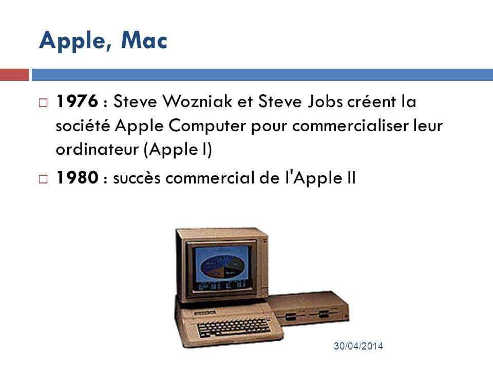 Apple, Mac 1976 : Steve Wozniak et Steve Jobs créent la société Apple Computer pour commercialiser leur ordinateur (Apple I) 1980 : succès commercial de l Apple II 30/04/2014