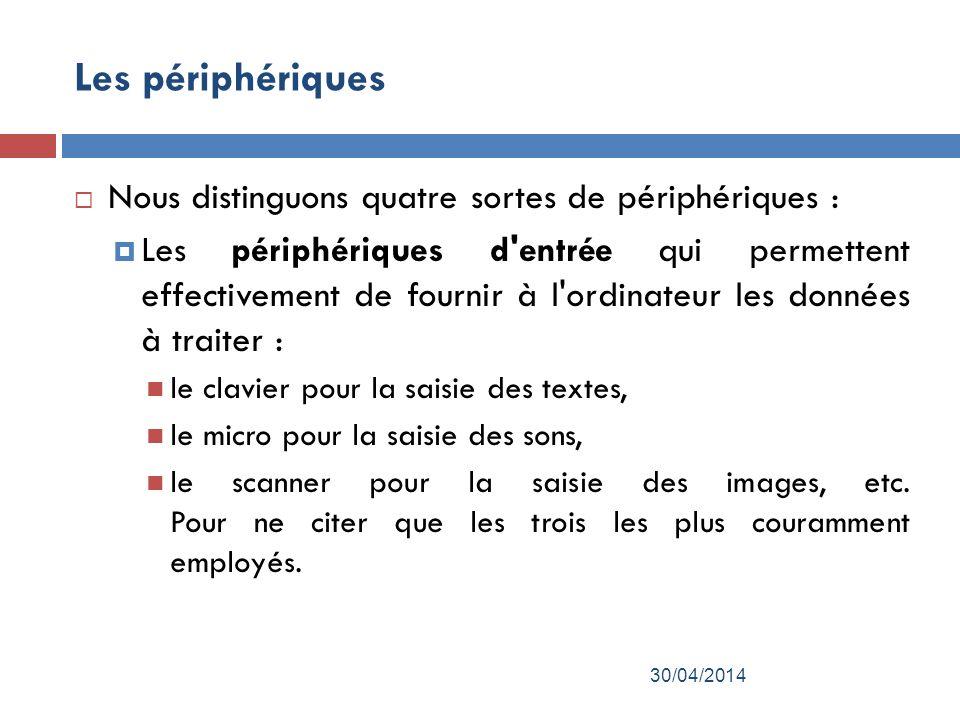 Les périphériques Nous distinguons quatre sortes de périphériques : Les périphériques d entrée qui permettent effectivement de fournir à l ordinateur les données à traiter : le clavier pour la saisie des textes, le micro pour la saisie des sons, le scanner pour la saisie des images, etc.