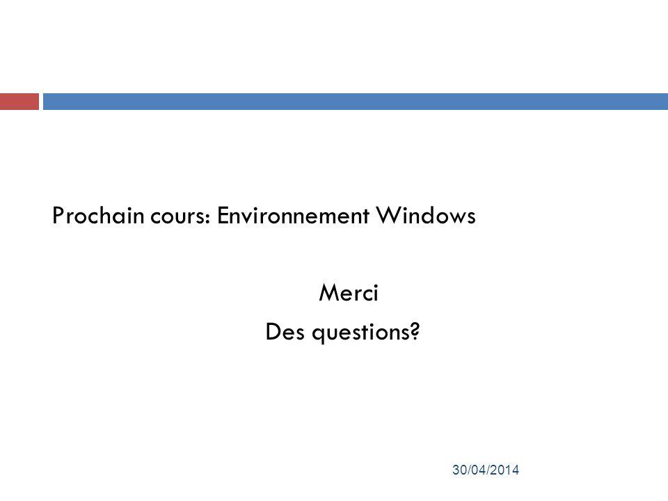 Prochain cours: Environnement Windows Merci Des questions? 30/04/2014