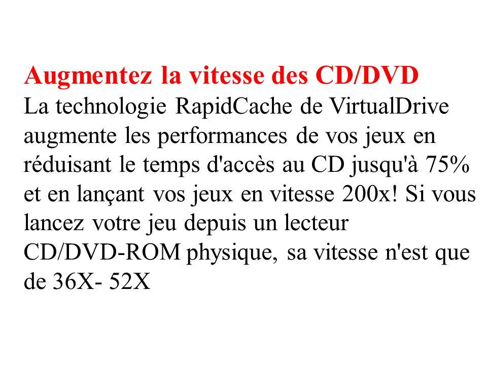 Augmentez la vitesse des CD/DVD La technologie RapidCache de VirtualDrive augmente les performances de vos jeux en réduisant le temps d accès au CD jusqu à 75% et en lançant vos jeux en vitesse 200x.
