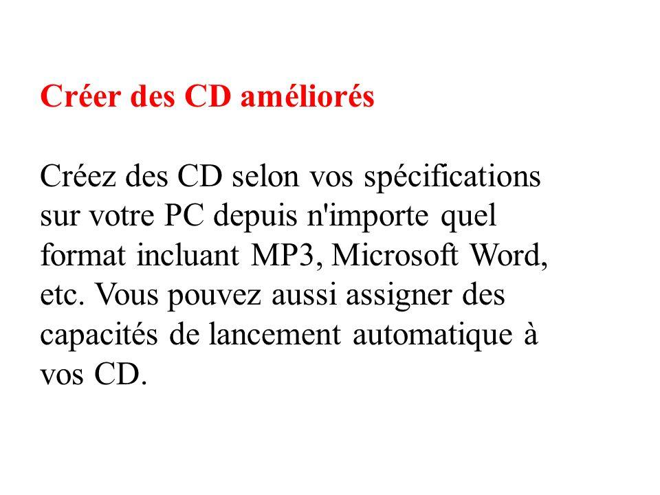 Créer des CD améliorés Créez des CD selon vos spécifications sur votre PC depuis n importe quel format incluant MP3, Microsoft Word, etc.