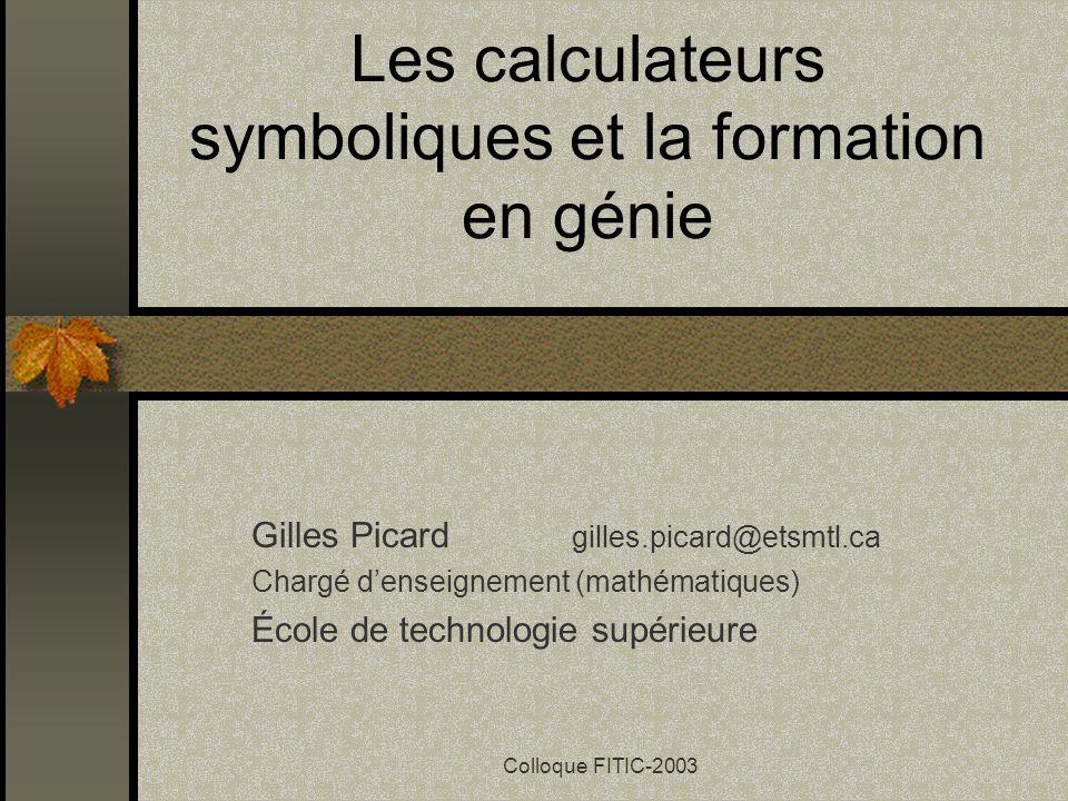 Colloque FITIC-2003 Les calculateurs symboliques et la formation en génie Gilles Picard gilles.picard@etsmtl.ca Chargé denseignement (mathématiques) École de technologie supérieure