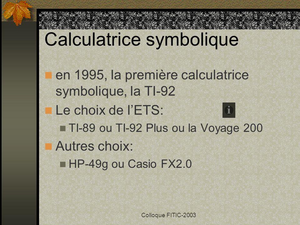 Colloque FITIC-2003 Calculatrice symbolique en 1995, la première calculatrice symbolique, la TI-92 Le choix de lETS: TI-89 ou TI-92 Plus ou la Voyage 200 Autres choix: HP-49g ou Casio FX2.0