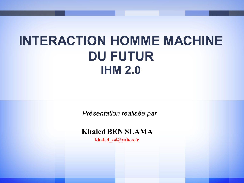 INTERACTION HOMME MACHINE DU FUTUR IHM 2.0 Khaled BEN SLAMA khaled_sal@yahoo.fr Présentation réalisée par