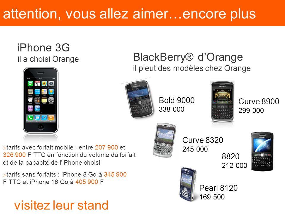 attention, vous allez aimer…encore plus BlackBerry® dOrange il pleut des modèles chez Orange iPhone 3G il a choisi Orange Bold 9000 338 000 Curve 8900