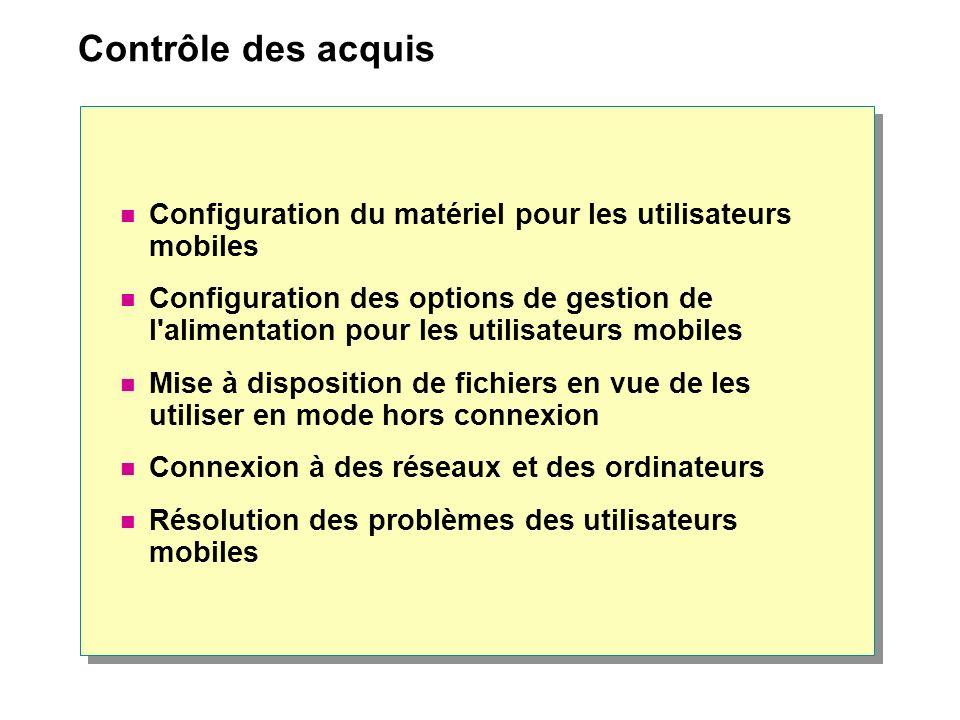 Contrôle des acquis Configuration du matériel pour les utilisateurs mobiles Configuration des options de gestion de l alimentation pour les utilisateurs mobiles Mise à disposition de fichiers en vue de les utiliser en mode hors connexion Connexion à des réseaux et des ordinateurs Résolution des problèmes des utilisateurs mobiles