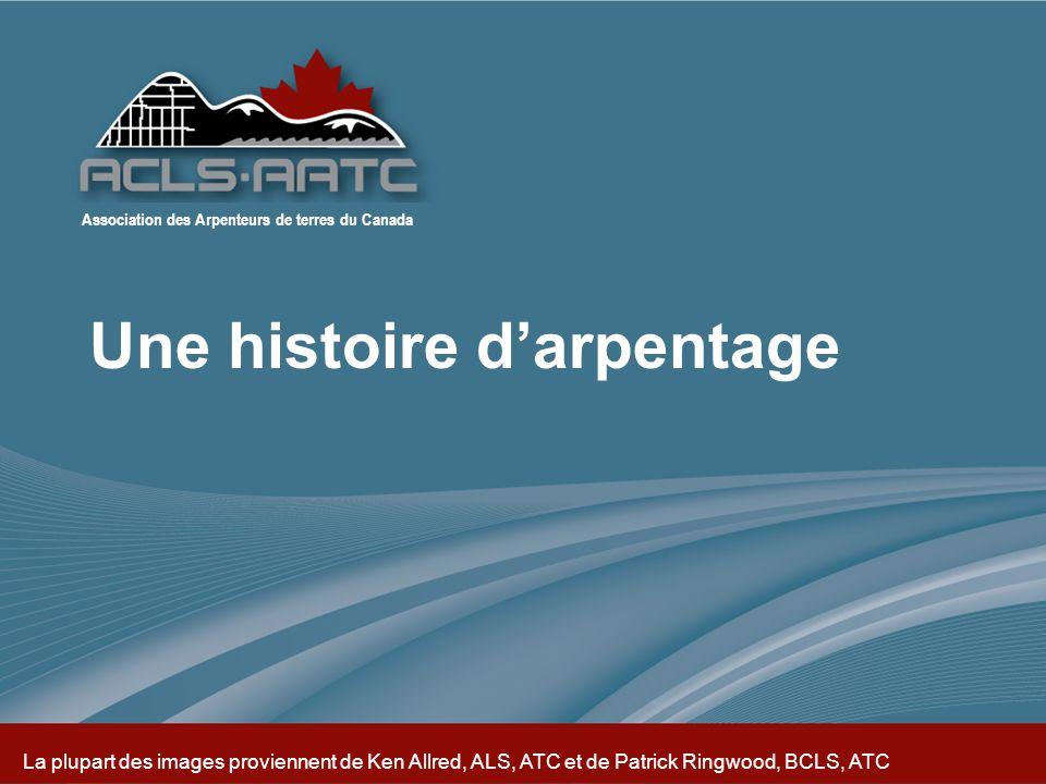 Association des Arpenteurs de terres du Canada La plupart des images proviennent de Ken Allred, ALS, ATC et de Patrick Ringwood, BCLS, ATC Association des Arpenteurs de terres du Canada Une histoire darpentage