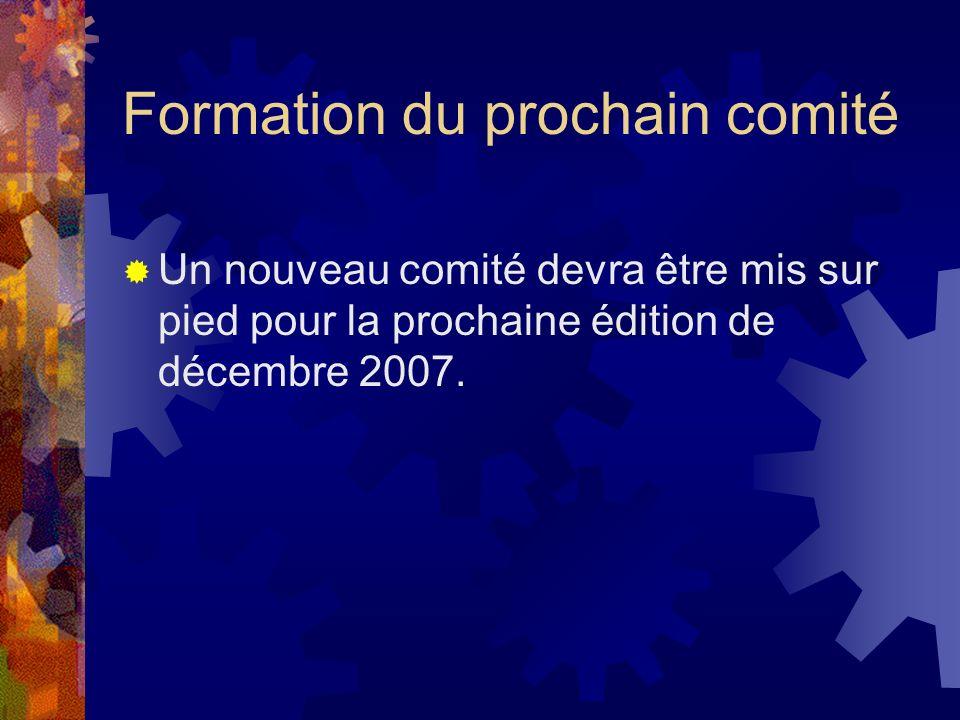 Formation du prochain comité Un nouveau comité devra être mis sur pied pour la prochaine édition de décembre 2007.