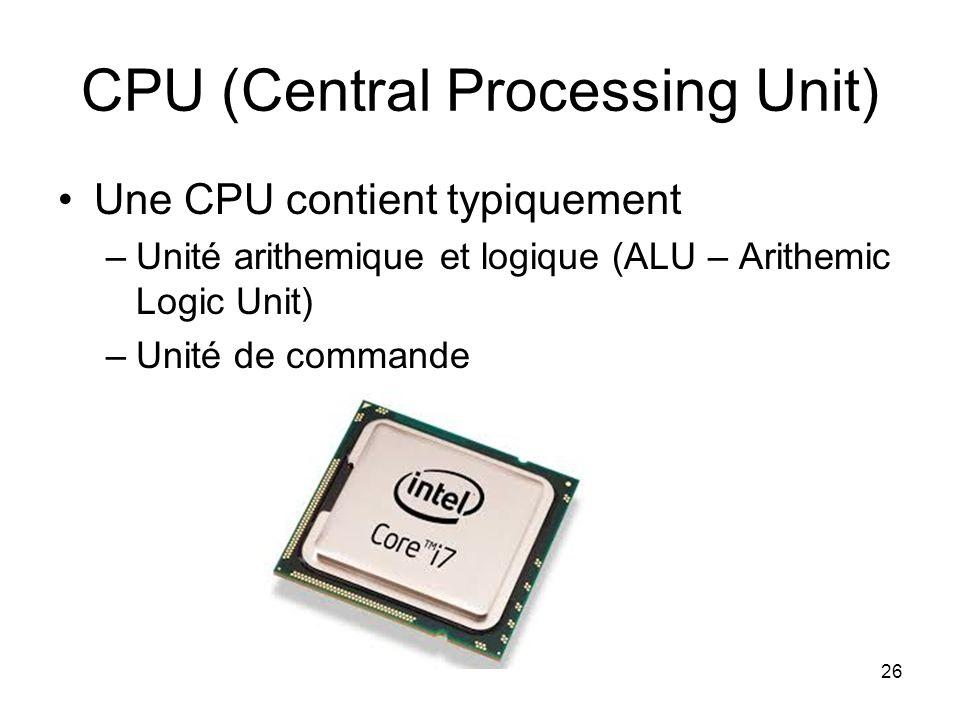 CPU (Central Processing Unit) Une CPU contient typiquement –Unité arithemique et logique (ALU – Arithemic Logic Unit) –Unité de commande 26