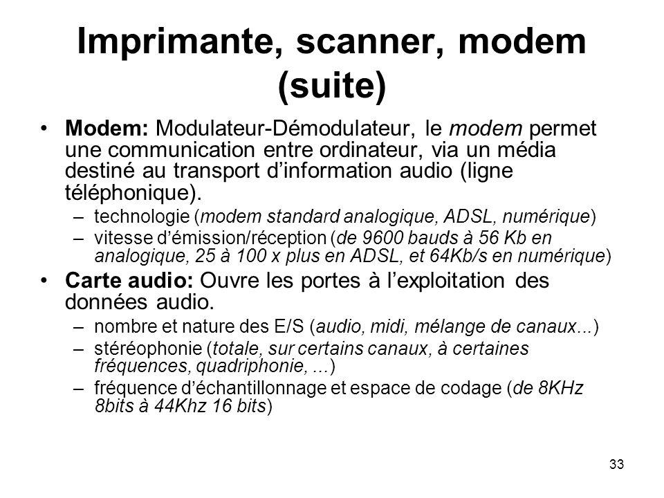 33 Imprimante, scanner, modem (suite) Modem: Modulateur-Démodulateur, le modem permet une communication entre ordinateur, via un média destiné au tran
