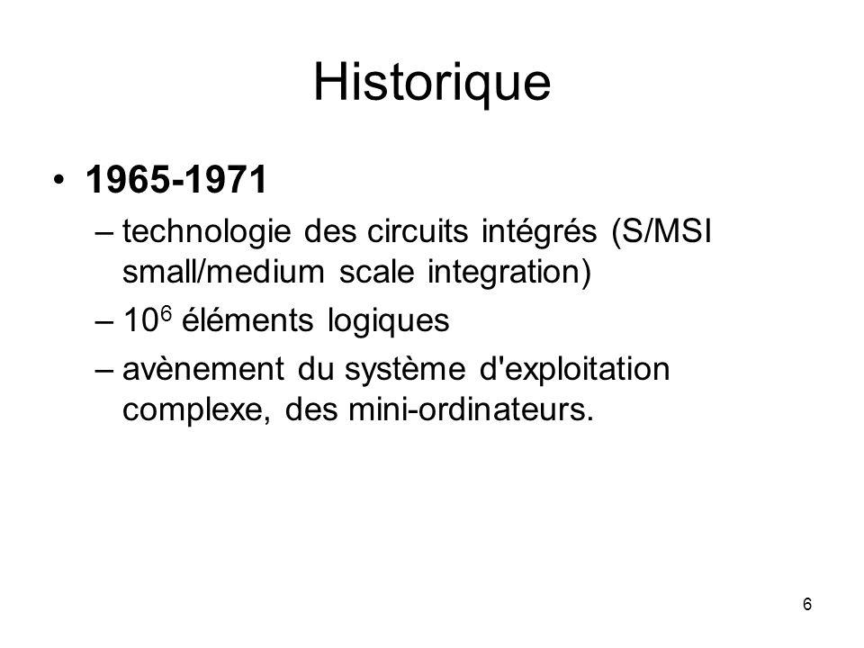 6 Historique 1965-1971 –technologie des circuits intégrés (S/MSI small/medium scale integration) –10 6 éléments logiques –avènement du système d'explo