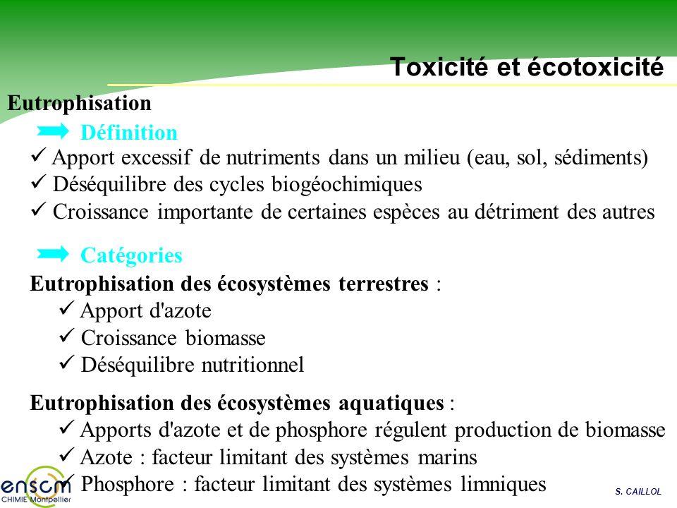 S. CAILLOL Toxicité et écotoxicité Eutrophisation Apport excessif de nutriments dans un milieu (eau, sol, sédiments) Déséquilibre des cycles biogéochi