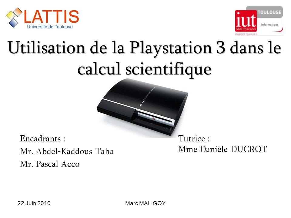 Utilisation de la Playstation 3 dans le calcul scientifique Encadrants : Mr. Abdel-Kaddous Taha Mr. Pascal Acco Marc MALIGOY22 Juin 2010 Tutrice : Mme