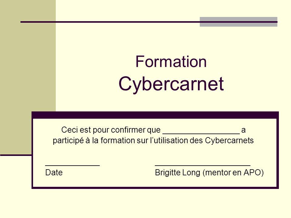 Formation Cybercarnet Ceci est pour confirmer que _________________ a participé à la formation sur lutilisation des Cybercarnets ____________ _____________________ Date Brigitte Long (mentor en APO)