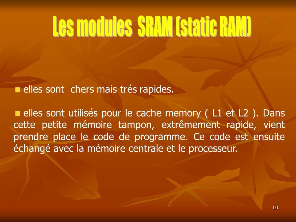 10 elles sont chers mais trés rapides. elles sont utilisés pour le cache memory ( L1 et L2 ). Dans cette petite mémoire tampon, extrêmement rapide, vi