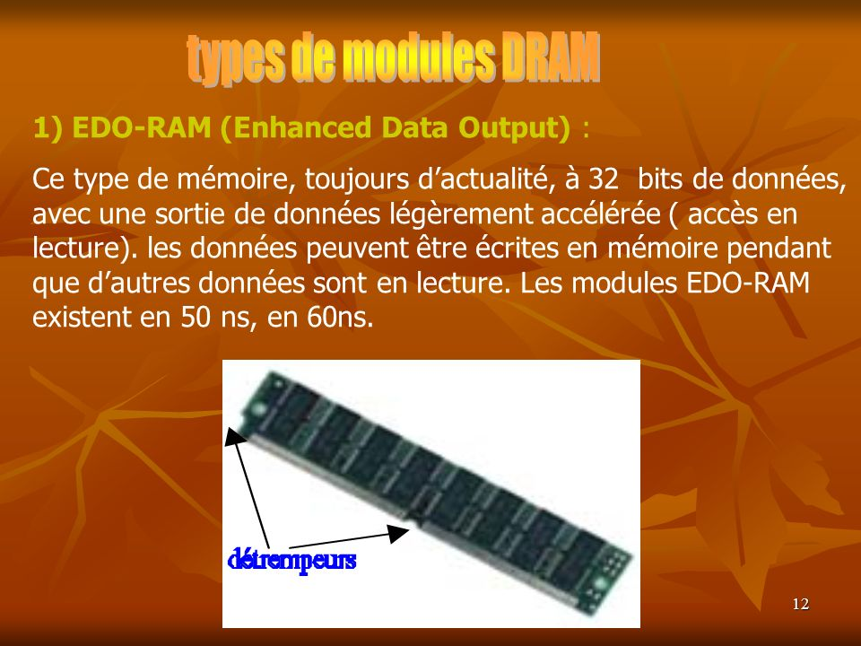 12 1) EDO-RAM (Enhanced Data Output) : Ce type de mémoire, toujours dactualité, à 32 bits de données, avec une sortie de données légèrement accélérée