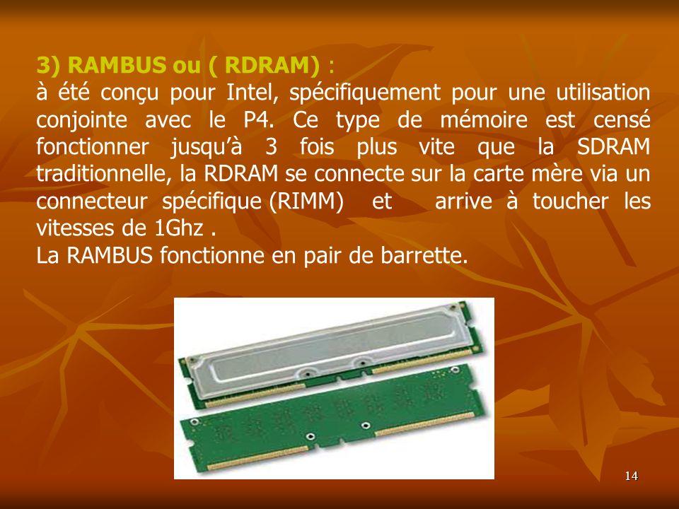 14 3) RAMBUS ou ( RDRAM) : à été conçu pour Intel, spécifiquement pour une utilisation conjointe avec le P4. Ce type de mémoire est censé fonctionner