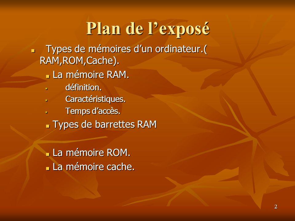 2 Plan de lexposé Types de mémoires dun ordinateur.( RAM,ROM,Cache). Types de mémoires dun ordinateur.( RAM,ROM,Cache). La mémoire RAM. définition. dé