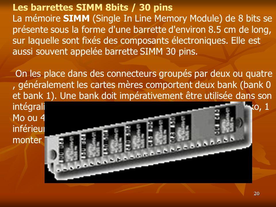 20 Les barrettes SIMM 8bits / 30 pins La mémoire SIMM (Single In Line Memory Module) de 8 bits se présente sous la forme d'une barrette d'environ 8.5