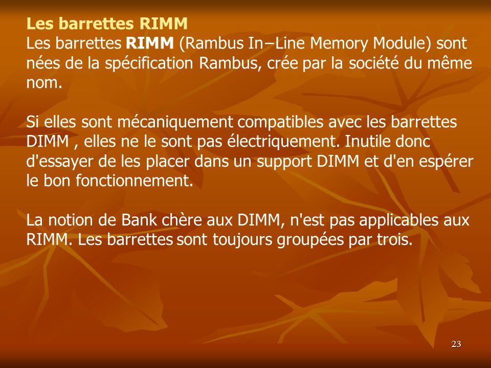 23 Les barrettes RIMM Les barrettes RIMM (Rambus InLine Memory Module) sont nées de la spécification Rambus, crée par la société du même nom. Si elles