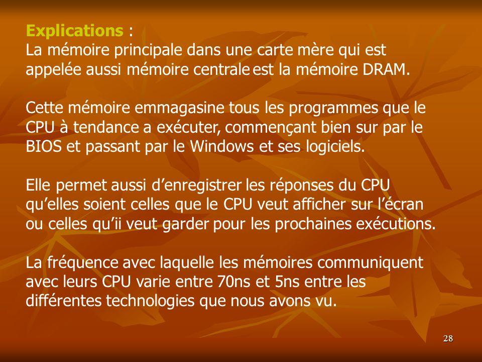 28 Explications : La mémoire principale dans une carte mère qui est appelée aussi mémoire centrale est la mémoire DRAM. Cette mémoire emmagasine tous