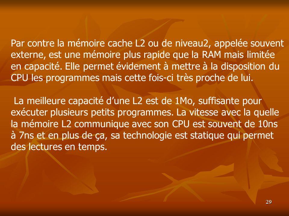 29 Par contre la mémoire cache L2 ou de niveau2, appelée souvent externe, est une mémoire plus rapide que la RAM mais limitée en capacité. Elle permet