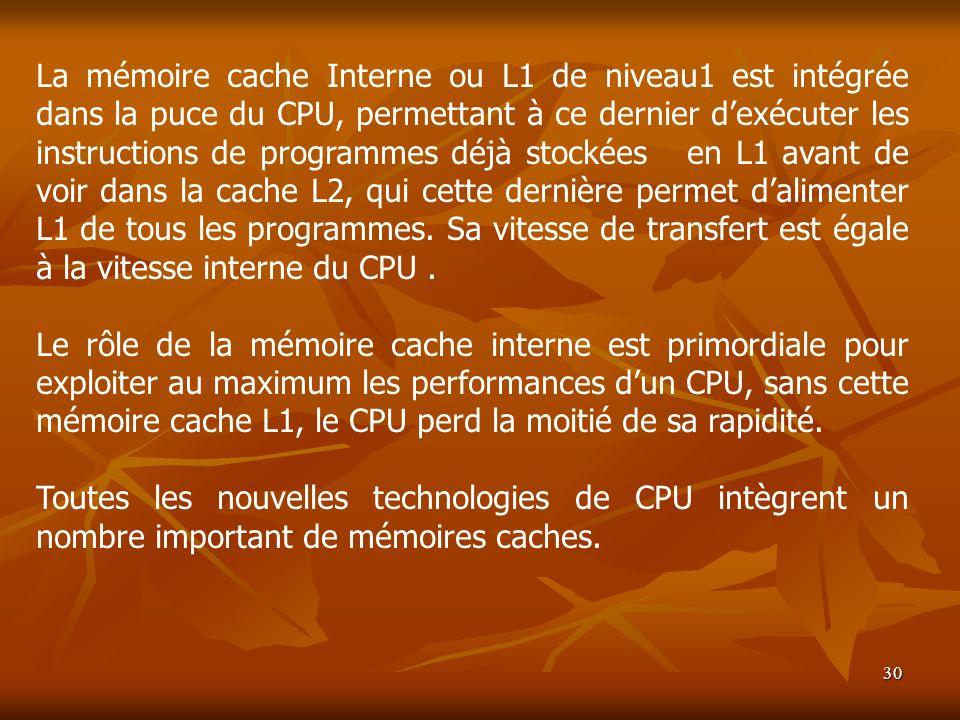 30 La mémoire cache Interne ou L1 de niveau1 est intégrée dans la puce du CPU, permettant à ce dernier dexécuter les instructions de programmes déjà s